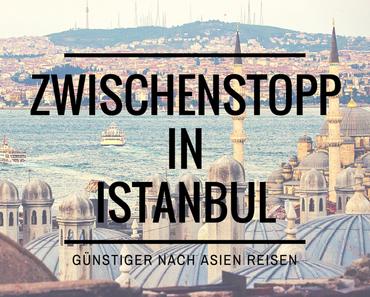Zwischenstopp in Istanbul: so kommst du günstiger nach Asien