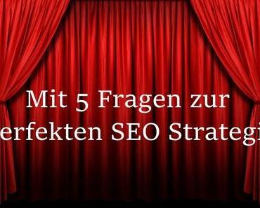 Mit 5 Fragen zur perfekten SEO Strategie