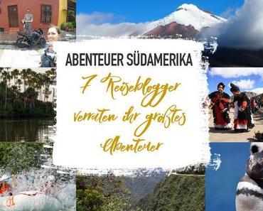 Abenteuer Südamerika – 7 Reiseblogger verraten ihr größtes Abenteuer
