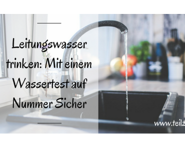 Leitungswasser trinken: Mit einem Wassertest auf Nummer Sicher