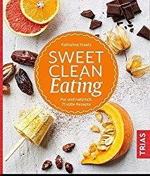 Sweet Clean Eating. Pur und natürlich: 71 süße Rezepte von Katharina Kraatz