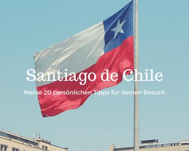 Santiago de Chile: Meine 20 persönlichen Tipps für deinen Besuch