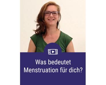 Was bedeutet Menstruation für dich?