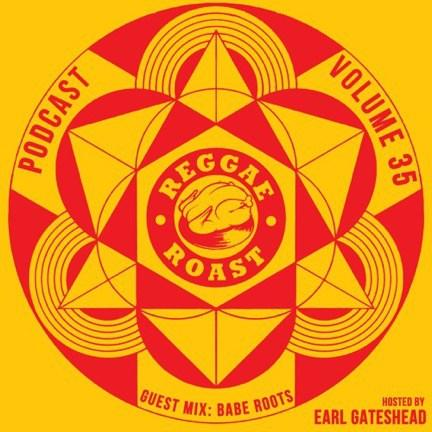 REGGAE ROAST PODCAST VOLUME 35: Babe Roots Guest Mix – hosted by Earl Gateshead