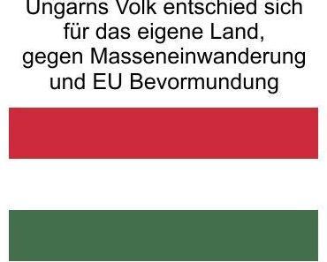 Ungarns Volk wählt mit Viktor Orban die Vernunft, gegen Masseneinwanderung und EU Bevormundung