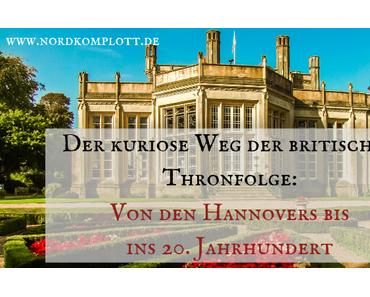Der kuriose Weg der britischen Thronfolge: Von den Hannovers bis ins 20. Jahrhundert