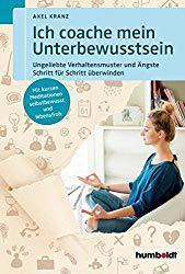 Axel Kranz - Ich coache mein Unterbewusstsein: Ungeliebte Verhaltensmuster und Ängste Schritt für Schritt überwinden. Mit kurzen Meditationen selbstbewusst und