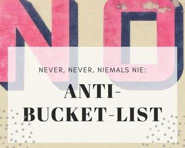 Meine Anti-Bucket-List (never ever und auch niemals nie)
