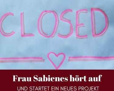 Closed! Frau Sabienes hört auf und startet ein neues Projekt
