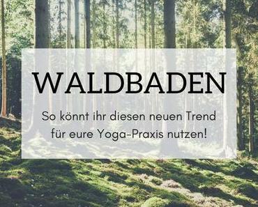 Waldbaden – So könnt ihr diesen Trend für eure Yoga-Praxis nutzen