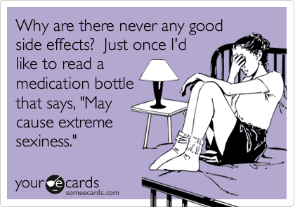 someecards.com - Why are there never any good side effects? Just once I'd like to read a medication bottle that says,