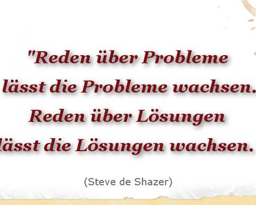 Zitat: Reden über Probleme lässt die Probleme wachsen. Reden über Lösungen lässt die Lösungen wachsen