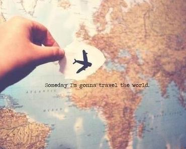 TRAVEL: SOMEDAY I'M GOING TO TRAVEL THE WORLD.